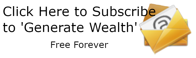 FREE FOREVER: CLICK HERE TO SUBSCRIBE TO 'GENERATE WEALTH' NEWSLETTER